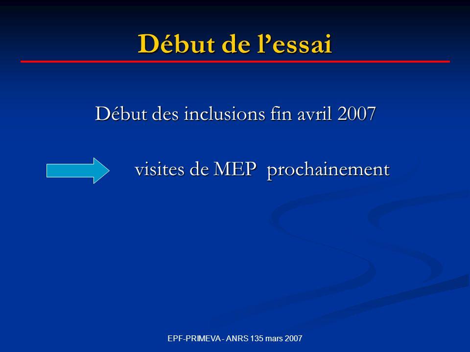 EPF-PRIMEVA - ANRS 135 mars 2007 Début de lessai Début des inclusions fin avril 2007 visites de MEP prochainement