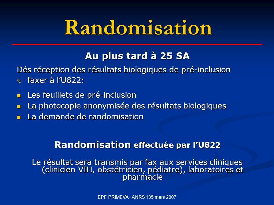 EPF-PRIMEVA - ANRS 135 mars 2007 Randomisation Au plus tard à 25 SA Dés réception des résultats biologiques de pré-inclusion faxer à lU822: faxer à lU822: Les feuillets de pré-inclusion Les feuillets de pré-inclusion La photocopie anonymisée des résultats biologiques La photocopie anonymisée des résultats biologiques La demande de randomisation La demande de randomisation Randomisation effectuée par lU822 Le résultat sera transmis par fax aux services cliniques (clinicien VIH, obstétricien, pédiatre), laboratoires et pharmacie