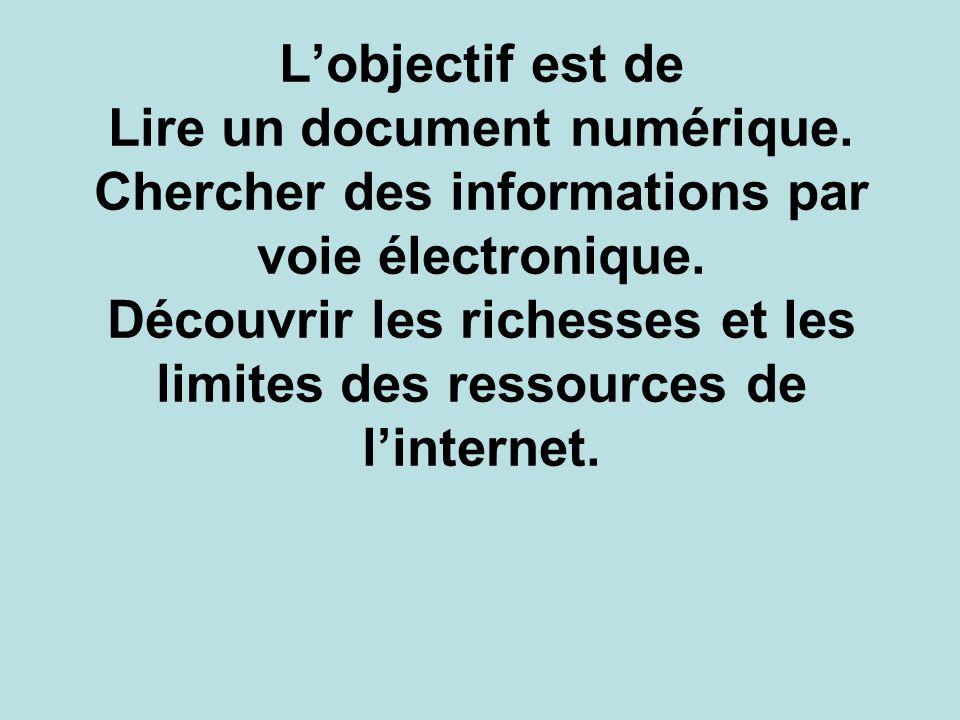 Lobjectif est de Lire un document numérique. Chercher des informations par voie électronique. Découvrir les richesses et les limites des ressources de