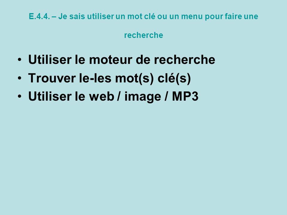 E.4.4. – Je sais utiliser un mot clé ou un menu pour faire une recherche Utiliser le moteur de recherche Trouver le-les mot(s) clé(s) Utiliser le web