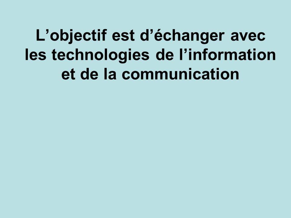 Lobjectif est déchanger avec les technologies de linformation et de la communication