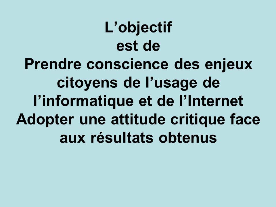 Lobjectif est de Prendre conscience des enjeux citoyens de lusage de linformatique et de lInternet Adopter une attitude critique face aux résultats ob