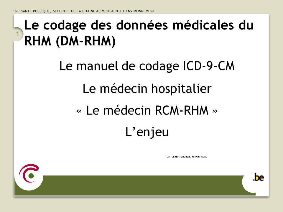 SPF SANTE PUBLIQUE, SECURITE DE LA CHAINE ALIMENTAIRE ET ENVIRONNEMENT 1 Le codage des données médicales du RHM (DM-RHM) Le manuel de codage ICD-9-CM