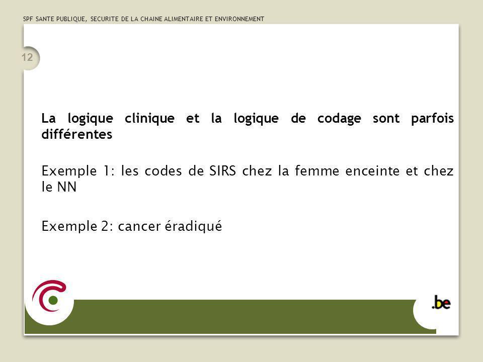 SPF SANTE PUBLIQUE, SECURITE DE LA CHAINE ALIMENTAIRE ET ENVIRONNEMENT 12 La logique clinique et la logique de codage sont parfois différentes Exemple 1: les codes de SIRS chez la femme enceinte et chez le NN Exemple 2: cancer éradiqué