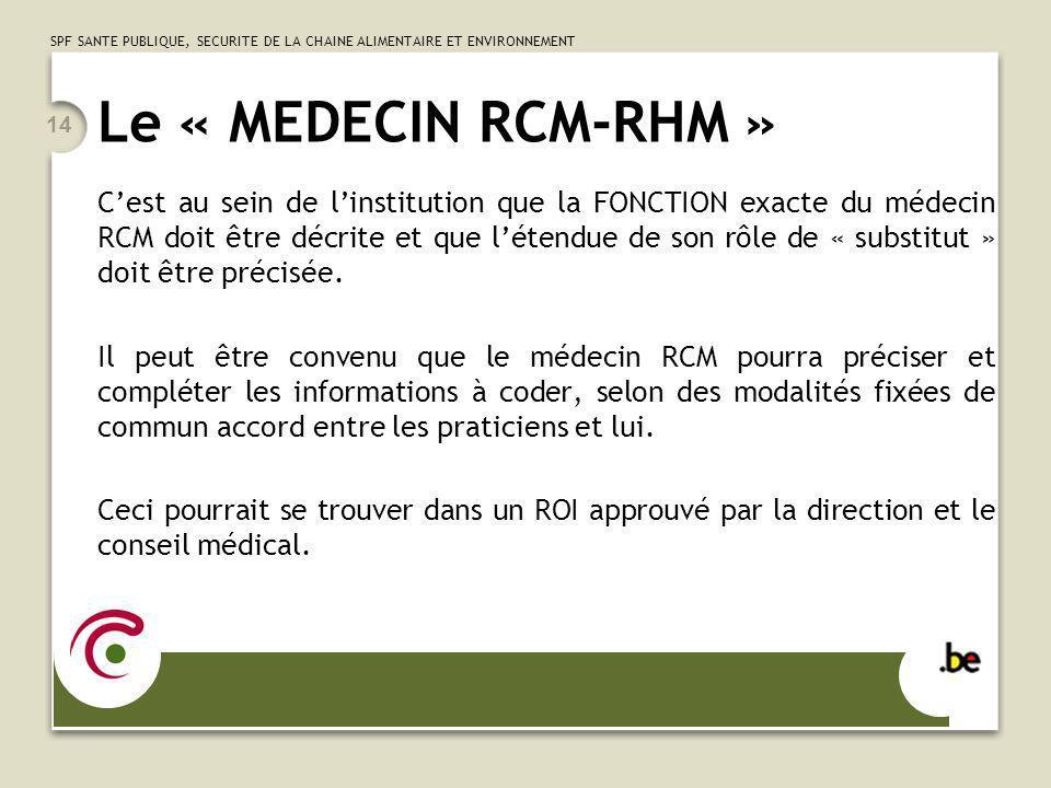 SPF SANTE PUBLIQUE, SECURITE DE LA CHAINE ALIMENTAIRE ET ENVIRONNEMENT 14 Le « MEDECIN RCM-RHM » Cest au sein de linstitution que la FONCTION exacte du médecin RCM doit être décrite et que létendue de son rôle de « substitut » doit être précisée.