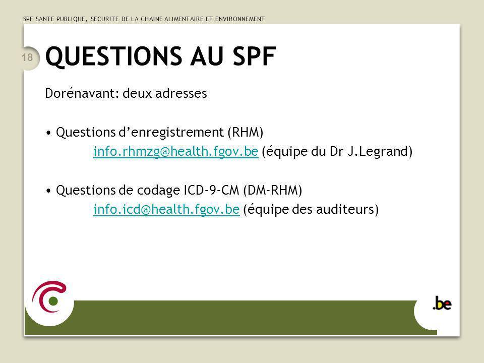 SPF SANTE PUBLIQUE, SECURITE DE LA CHAINE ALIMENTAIRE ET ENVIRONNEMENT 18 QUESTIONS AU SPF Dorénavant: deux adresses Questions denregistrement (RHM) info.rhmzg@health.fgov.beinfo.rhmzg@health.fgov.be (équipe du Dr J.Legrand) Questions de codage ICD-9-CM (DM-RHM) info.icd@health.fgov.beinfo.icd@health.fgov.be (équipe des auditeurs)