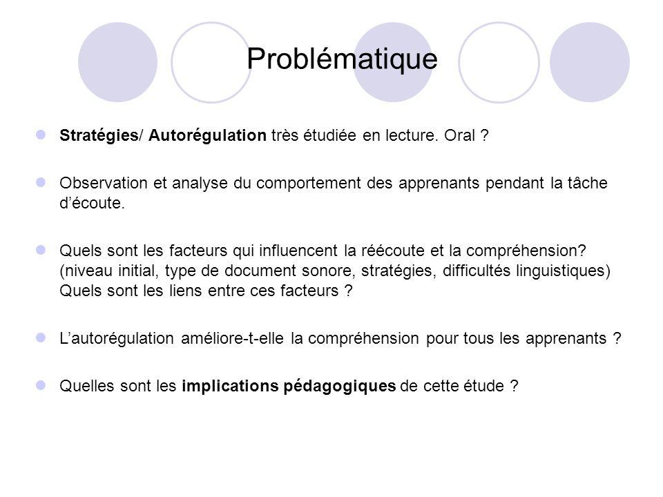 Cadre Théorique -Stratégies découte Comportement délibéré adopté dans un but précis (Rost, 1990) pour surmonter une difficulté linguistique ou mémorielle Nous nous situons en premier lieu dans lobservation de comportements effectifs et non dans une analyse de lactivité déclarée Contexte Les meilleurs auditeurs seraient aussi les meilleurs régulateurs de l écoute, parce quils utiliseraient « plus de stratégies métacognitives » (Vandergrift, 2003) Contrairement à la situation en L1, en L2, lautomatisation des processus de bas niveau est insuffisante => saturation de la mémoire de travail => déficit de la compréhension en L2 (Gaonach, 2003 ; Paradis, 2004)