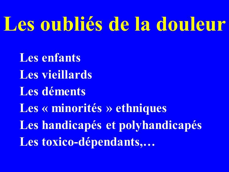Les oubliés de la douleur Les enfants Les vieillards Les déments Les « minorités » ethniques Les handicapés et polyhandicapés Les toxico-dépendants,…