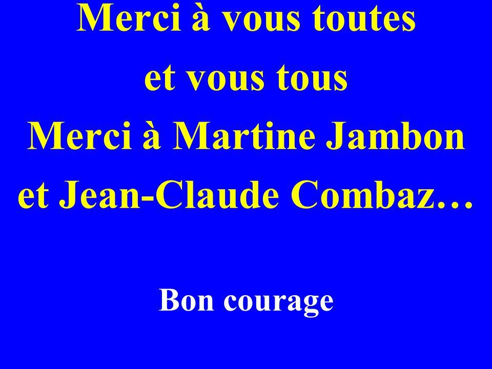 Merci à vous toutes et vous tous Merci à Martine Jambon et Jean-Claude Combaz… Bon courage