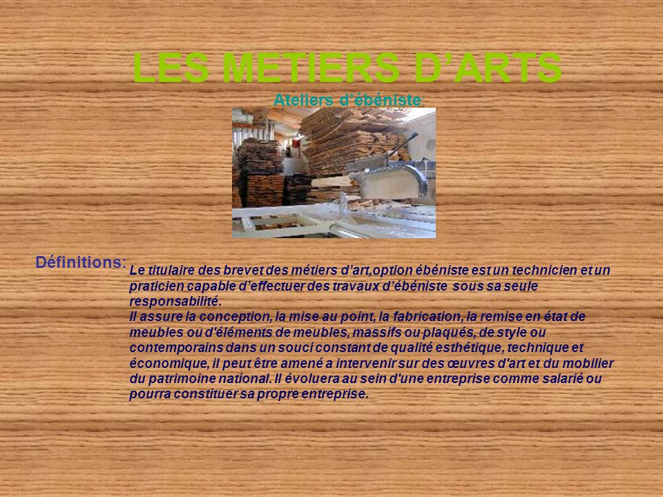 LES METIERS DARTS Ateliers débéniste: Définitions: Le titulaire des brevet des métiers dart,option ébéniste est un technicien et un praticien capable