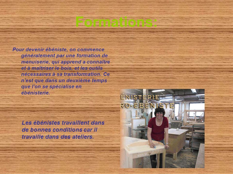 Formations: Pour devenir ébéniste, on commence généralement par une formation de menuiserie, qui apprend a connaître et à maîtriser le bois, et les outils nécessaires à sa transformation.