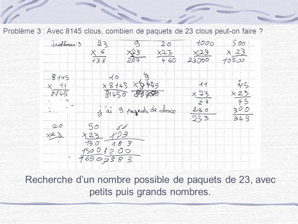 Problème 3 : Avec 8145 clous, combien de paquets de 23 clous peut-on faire ? Recherche dun nombre possible de paquets de 23, avec petits puis grands n
