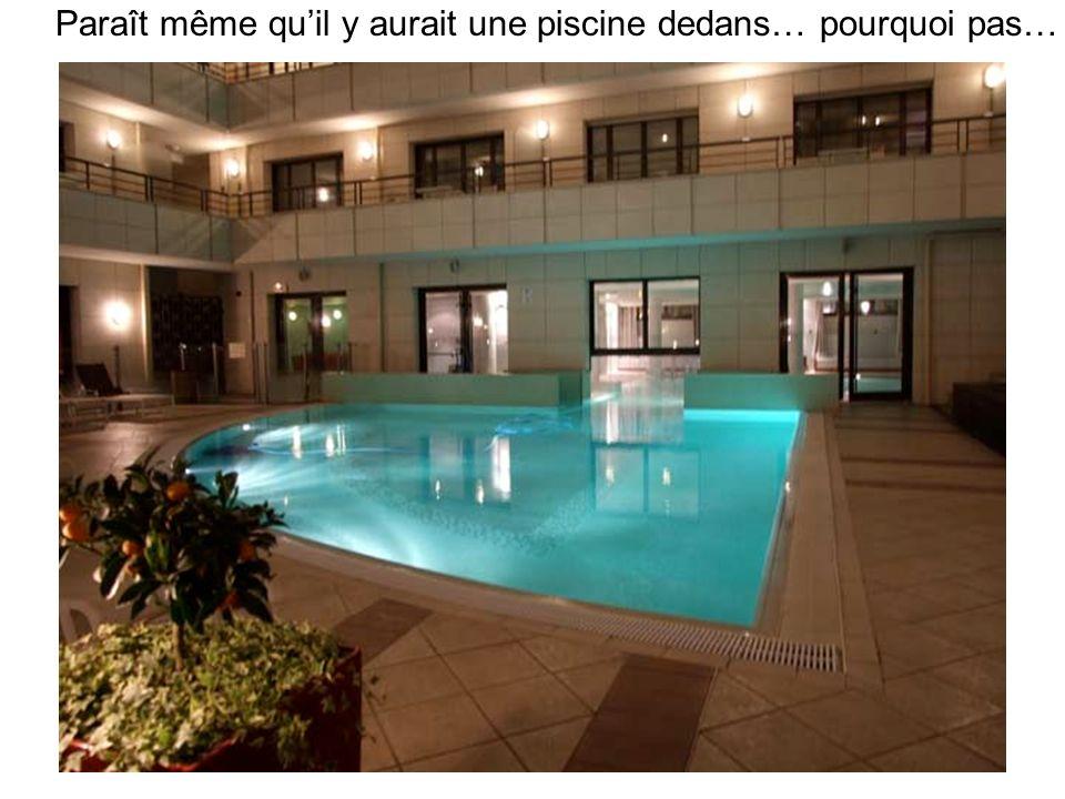 Paraît même quil y aurait une piscine dedans… pourquoi pas…