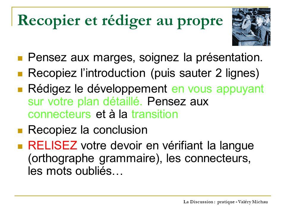 La Discussion : pratique - Valéry Michau Recopier et rédiger au propre Pensez aux marges, soignez la présentation.