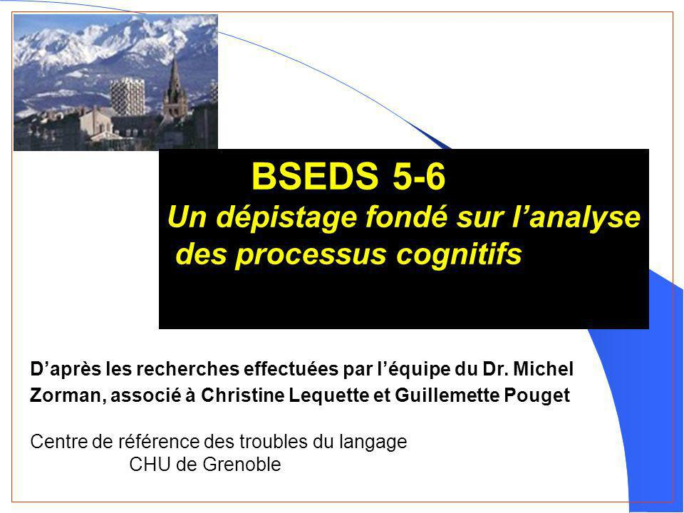 BSEDS 5-6 Un dépistage fondé sur lanalyse des processus cognitifs Daprès les recherches effectuées par léquipe du Dr. Michel Zorman, associé à Christi