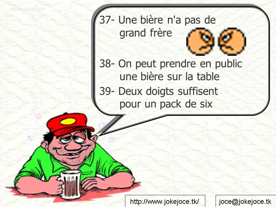 37- Une bière n'a pas de grand frère 38- On peut prendre en public une bière sur la table 39- Deux doigts suffisent pour un pack de six