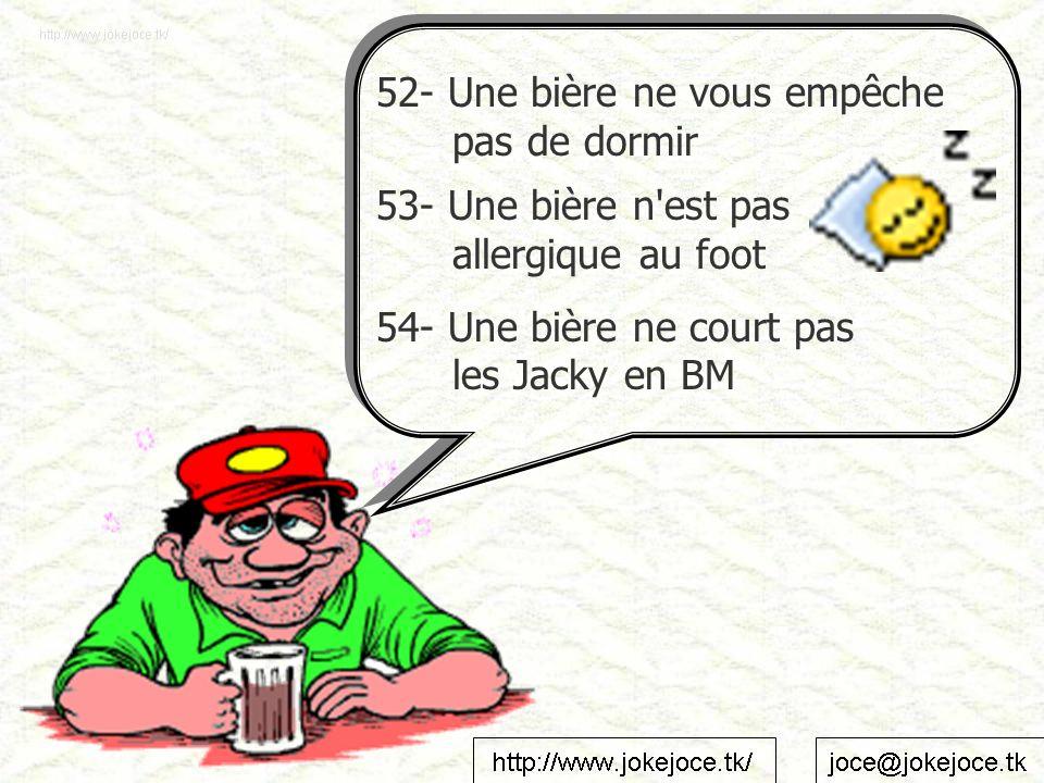 52- Une bière ne vous empêche pas de dormir 53- Une bière n est pas allergique au foot 54- Une bière ne court pas les Jacky en BM