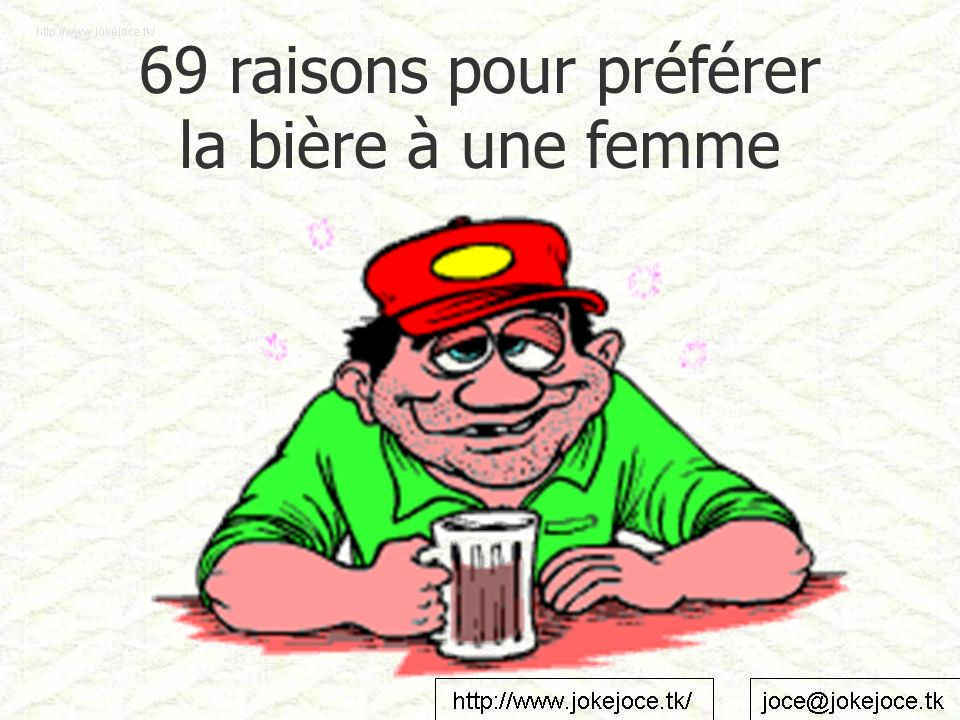 01- Une bière froide est une bonne bière 02- On arrive toujours à faire mousser une bière 03- Une bière est toujours prête et humide