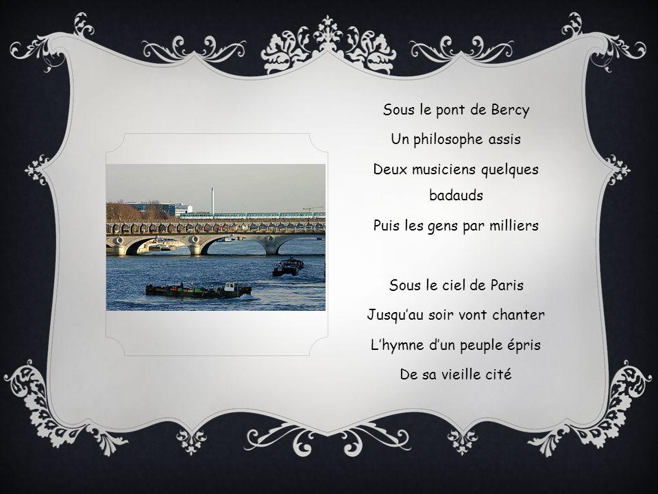 Sous le pont de Bercy Un philosophe assis Deux musiciens quelques badauds Puis les gens par milliers Sous le ciel de Paris Jusquau soir vont chanter Lhymne dun peuple épris De sa vieille cité
