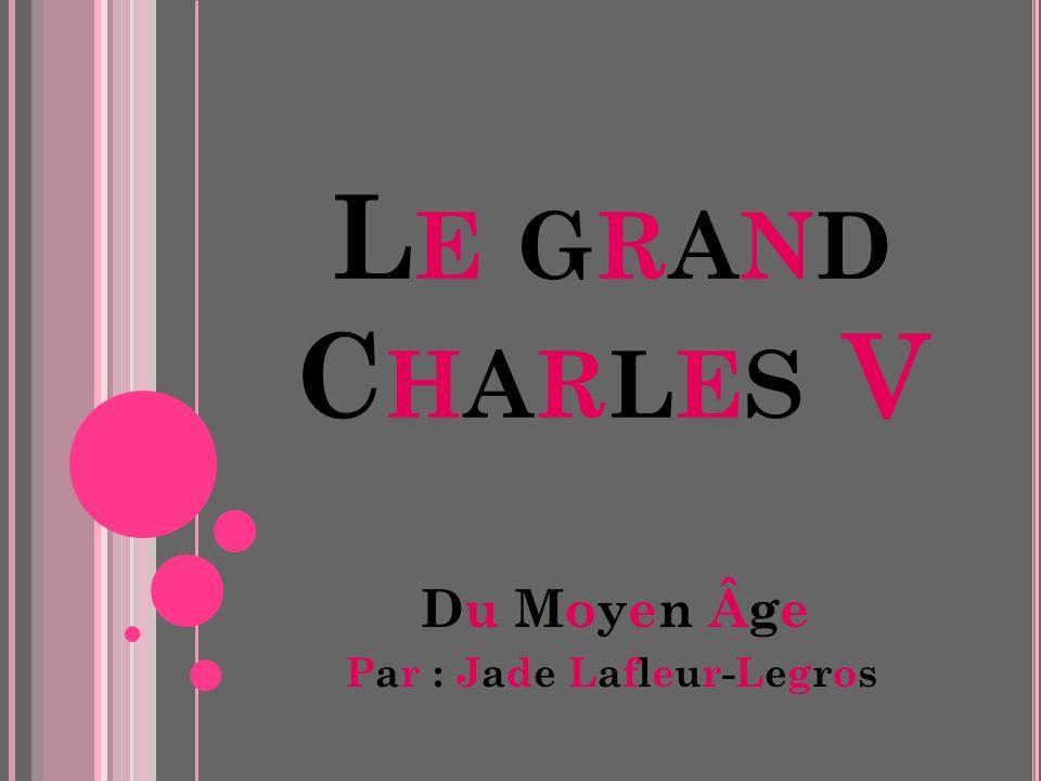 LE GRANDCHARLES VLE GRANDCHARLES V Du Moyen Âge Par : Jade Lafleur-Legros