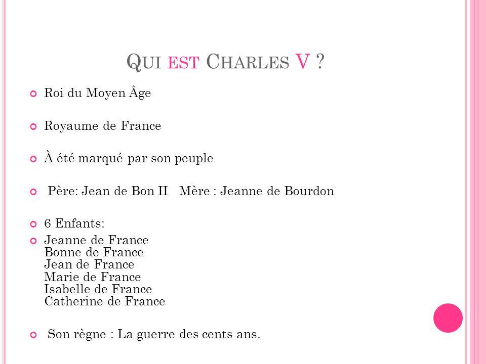 Q UI EST C HARLES V ? Roi du Moyen Âge Royaume de France À été marqué par son peuple Père: Jean de Bon II Mère : Jeanne de Bourdon 6 Enfants: Jeanne d