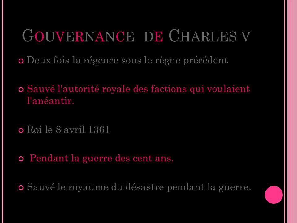 G OUVERNANCE DE C HARLES V Deux fois la régence sous le règne précédent Sauvé l'autorité royale des factions qui voulaient l'anéantir. Roi le 8 avril