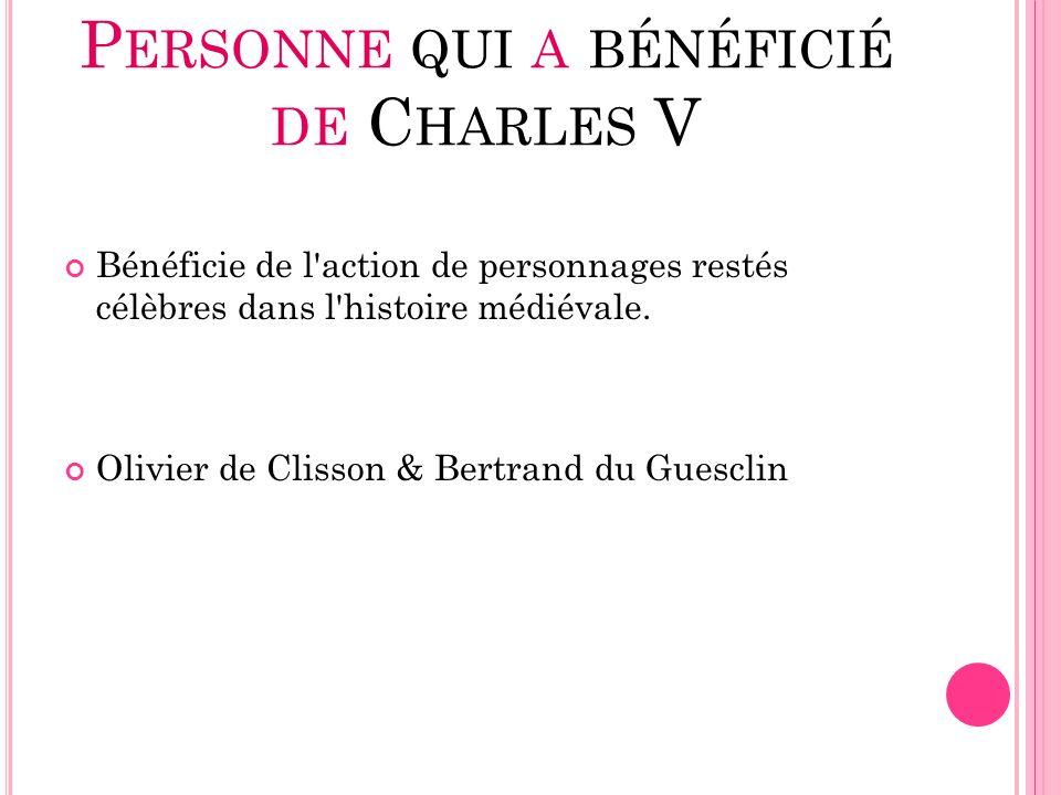 P ERSONNE QUI A BÉNÉFICIÉ DE C HARLES V Bénéficie de l'action de personnages restés célèbres dans l'histoire médiévale. Olivier de Clisson & Bertrand