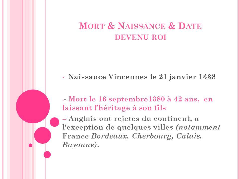 M ORT & N AISSANCE & D ATE DEVENU ROI - Naissance Vincennes le 21 janvier 1338 - - Mort le 16 septembre1380 à 42 ans, en laissant lhéritage à son fils