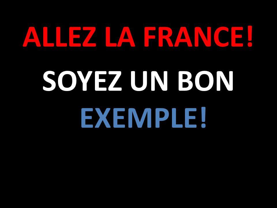 ALLEZ LA FRANCE! SOYEZ UN BON EXEMPLE!