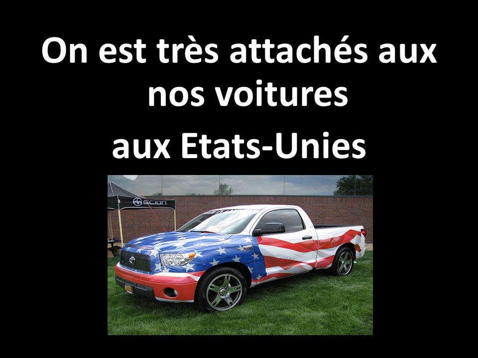 On est très attachés aux nos voitures aux Etats-Unies
