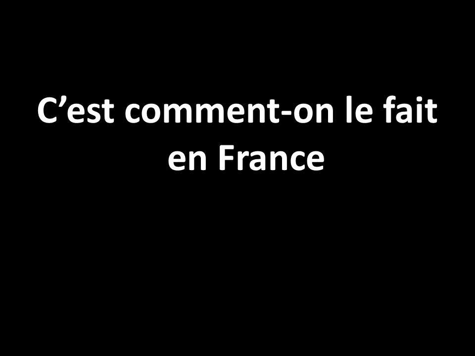 Cest comment-on le fait en France