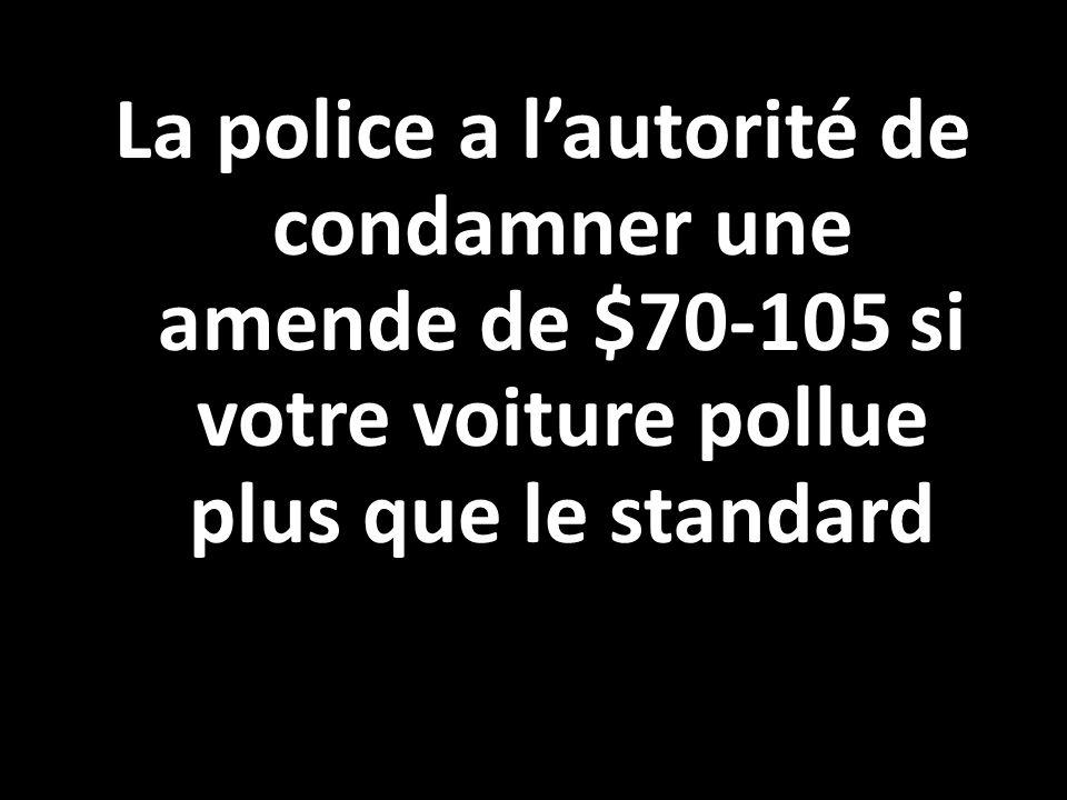 La police a lautorité de condamner une amende de $70-105 si votre voiture pollue plus que le standard