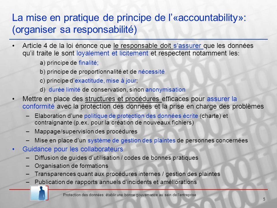 Protection des données: établir une bonne gouvernance au sein de lentreprise 6 Vérifier les mesures de sécurité requises en fonction du risque datteinte à la vie privée (« sensibilité » des données), de létat de lart et des coûts liés à leur mise en œuvre (article 23) Mesures au niveau technique et de lorganisation mise en place Gestion scrupuleuse et « granulaire » des droits accès aux systèmes (restriction au minimum nécessaire selon les fonctions et compétences des employés) Traitement des données (pour compte du responsable) par un sous-traitant - Choix dun sous-traitant apportant des garanties suffisantes - Obligation de conclure un contrat avec le sous-traitant précisant que le sous traitant ne peut agir que sur la seule instruction du responsable du traitement les obligations relative à la sécurité des traitements incombent également à ce dernier Garantir le respect des droits des personnes concernées (phase I) –Information de la personne concernée (articles 26 et 27) Identité du responsable du traitement Finalité(s) déterminées du traitement Destinataire(s) au(x)quel(s) sont communiqués les données Autres informations contribuant à la transparence vis-à-vis de la personne concernée Identification des enjeux en fonction de lactivité de lentreprise