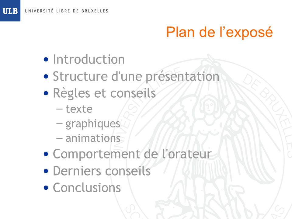 Plan de lexposé Introduction Structure d une présentation Règles et conseils – texte – graphiques – animations Comportement de l orateur Derniers conseils Conclusions