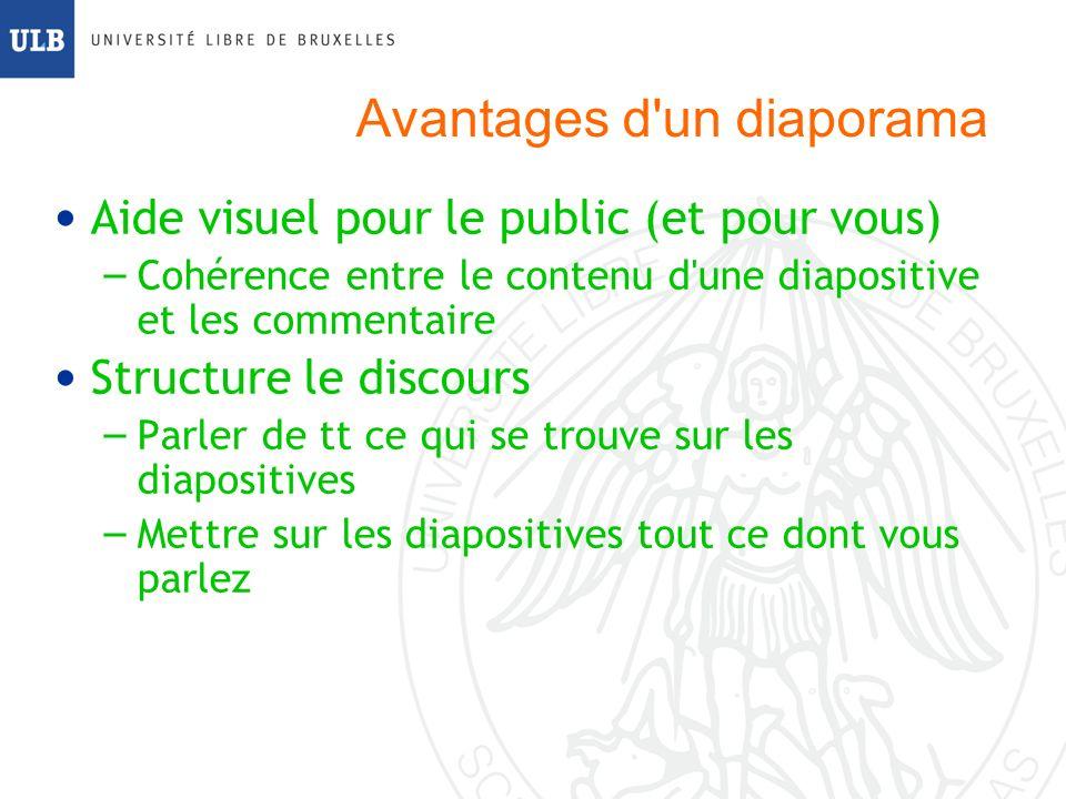Avantages d un diaporama Aide visuel pour le public (et pour vous) – Cohérence entre le contenu d une diapositive et les commentaire Structure le discours – Parler de tt ce qui se trouve sur les diapositives – Mettre sur les diapositives tout ce dont vous parlez