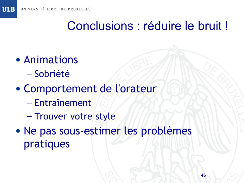 45 Conclusions : amplifier le signal ! But de la présentation: – faire passer un message Structure – Introduction, corps, conclusions – Respect du tim