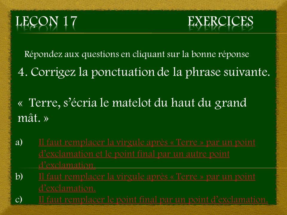 Répondez aux questions en cliquant sur la bonne réponse 4. Corrigez la ponctuation de la phrase suivante. « Terre, sécria le matelot du haut du grand