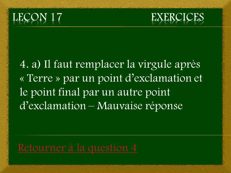 4. a) Il faut remplacer la virgule après « Terre » par un point dexclamation et le point final par un autre point dexclamation – Mauvaise réponse Reto