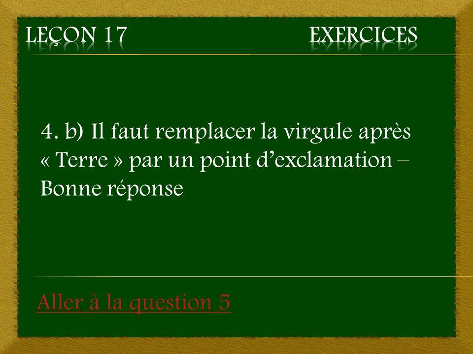 4. b) Il faut remplacer la virgule après « Terre » par un point dexclamation – Bonne réponse Aller à la question 5