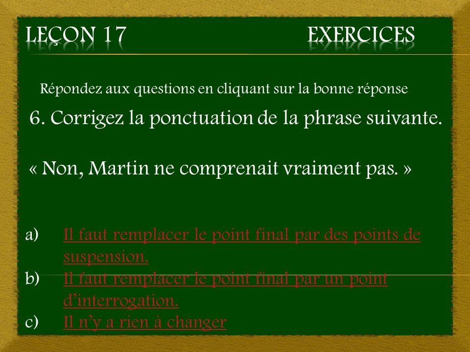 Répondez aux questions en cliquant sur la bonne réponse 6. Corrigez la ponctuation de la phrase suivante. « Non, Martin ne comprenait vraiment pas. »