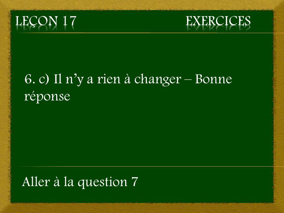 6. c) Il ny a rien à changer – Bonne réponse Aller à la question 7