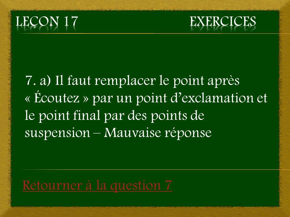 7. a) Il faut remplacer le point après « Écoutez » par un point dexclamation et le point final par des points de suspension – Mauvaise réponse Retourn