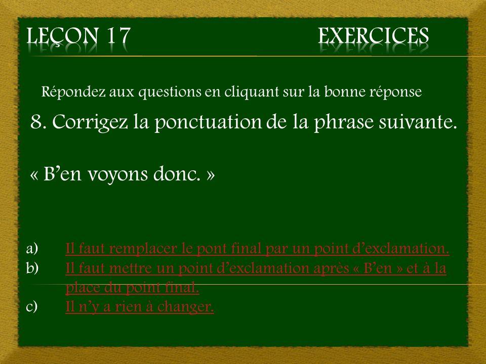 Répondez aux questions en cliquant sur la bonne réponse 8. Corrigez la ponctuation de la phrase suivante. « Ben voyons donc. » a)Il faut remplacer le