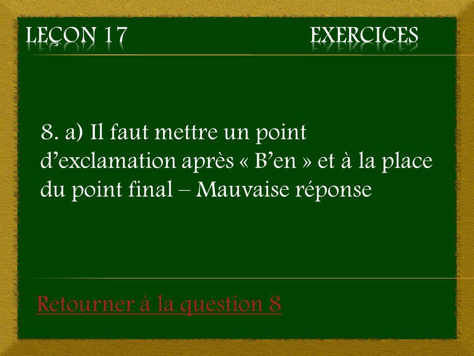 8. a) Il faut mettre un point dexclamation après « Ben » et à la place du point final – Mauvaise réponse Retourner à la question 8