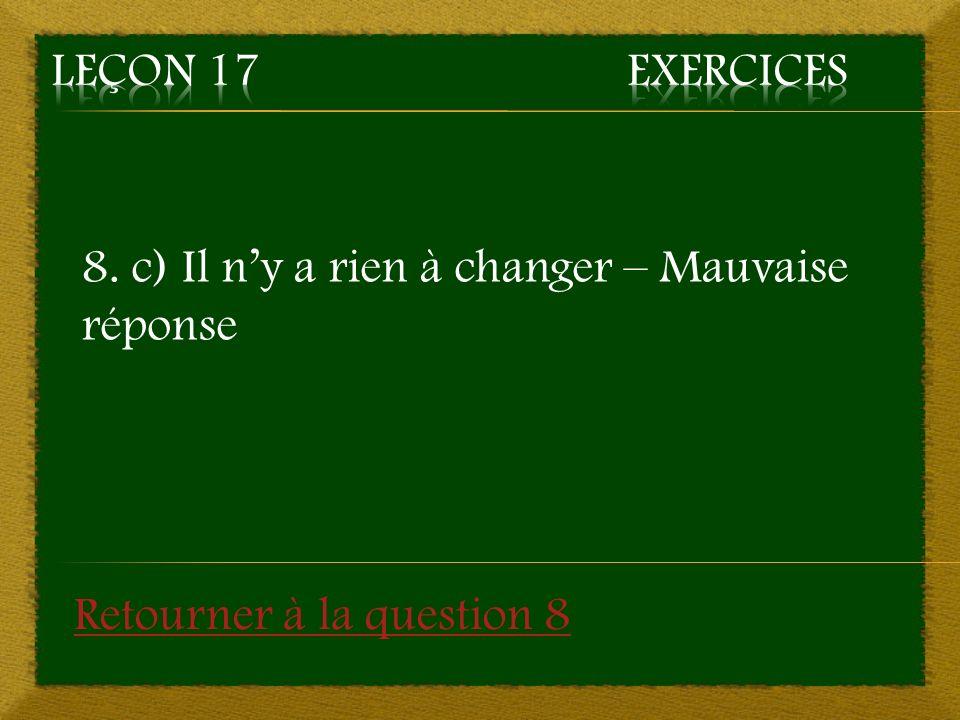 8. c) Il ny a rien à changer – Mauvaise réponse Retourner à la question 8