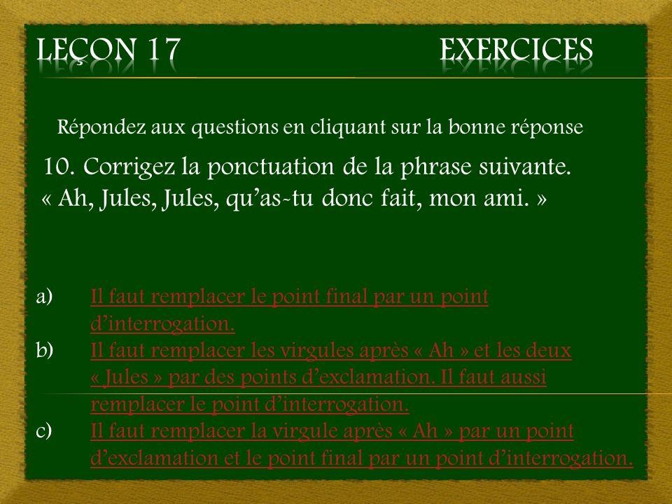 Répondez aux questions en cliquant sur la bonne réponse 10. Corrigez la ponctuation de la phrase suivante. « Ah, Jules, Jules, quas-tu donc fait, mon