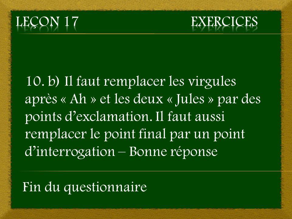 10. b) Il faut remplacer les virgules après « Ah » et les deux « Jules » par des points dexclamation. Il faut aussi remplacer le point final par un po