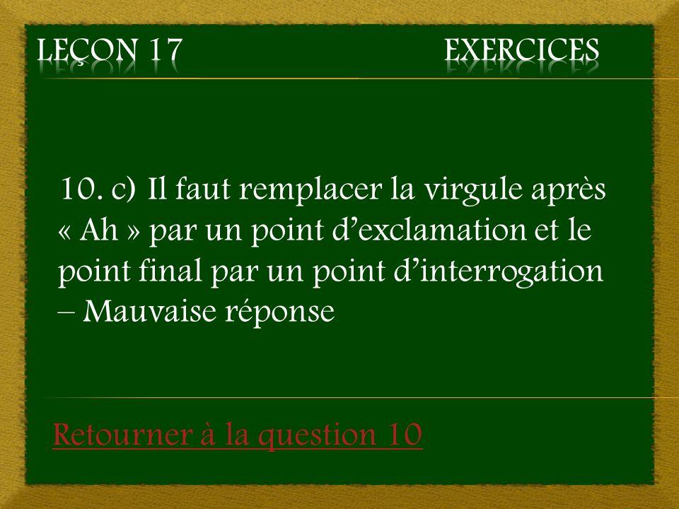 10. c) Il faut remplacer la virgule après « Ah » par un point dexclamation et le point final par un point dinterrogation – Mauvaise réponse Retourner