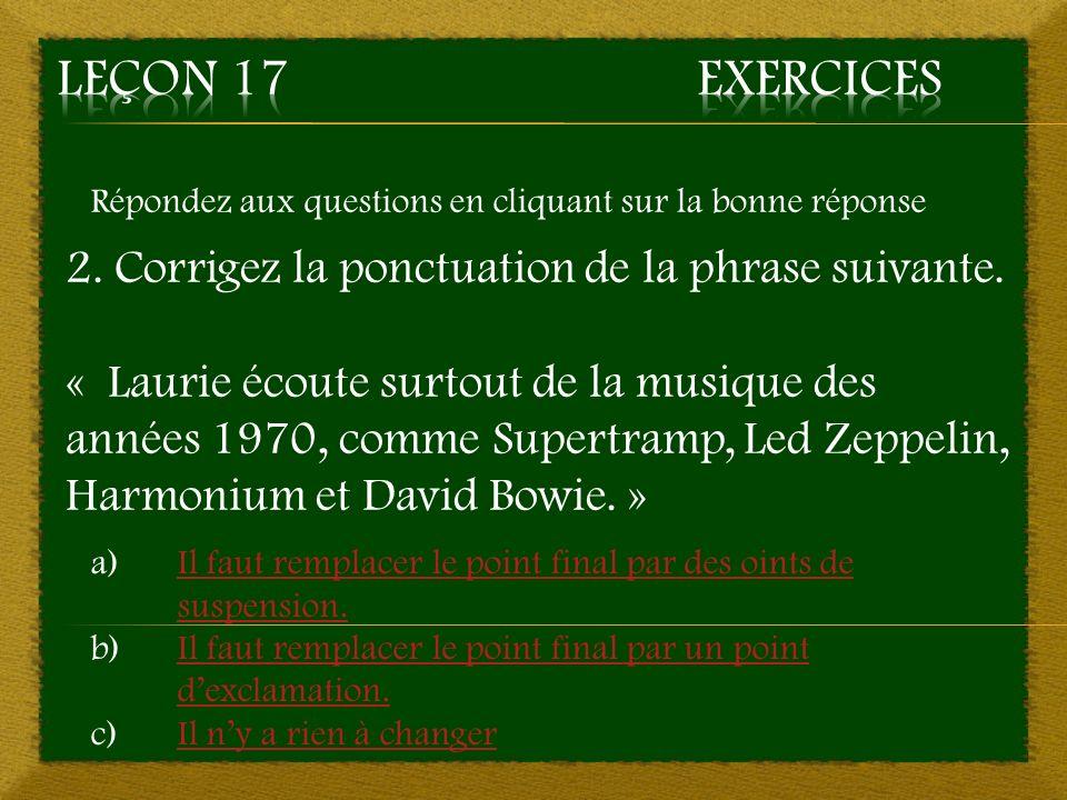 Répondez aux questions en cliquant sur la bonne réponse 2. Corrigez la ponctuation de la phrase suivante. « Laurie écoute surtout de la musique des an