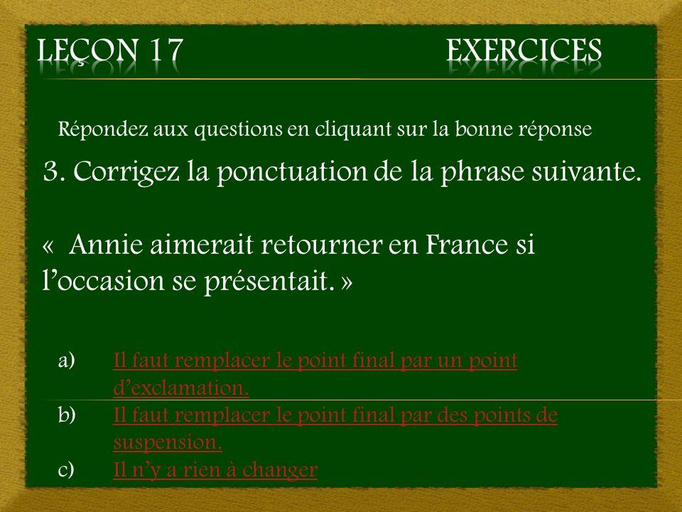 Répondez aux questions en cliquant sur la bonne réponse 3. Corrigez la ponctuation de la phrase suivante. « Annie aimerait retourner en France si locc
